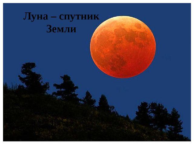 Ну а спутница Луна Круглолица и бледна. Луна – спутник Земли