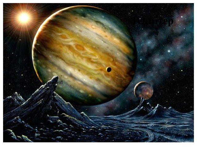 Юпитер — царь планет! В тельняшке облаков Вращаться не спешит — Уж нрав его...