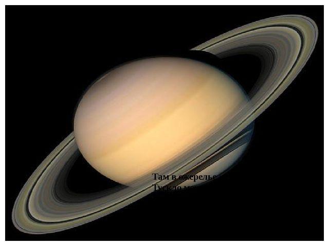 Там в ожерелье жемчужных колец Тускло мерцает Сатурн молодец. Назван он так...