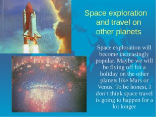Space exploration and travel on other planets Space exploration will become