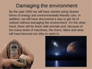 Damaging the environment By the year 2050 we will have started using cleaner
