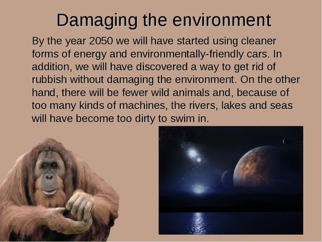 Damaging the environment By the year 2050 we will have started using cleaner...