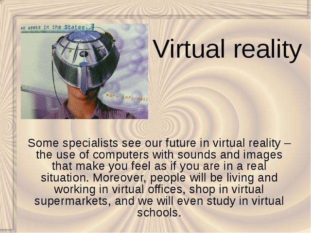 Virtual reality Some specialists see our future in virtual reality – the use...