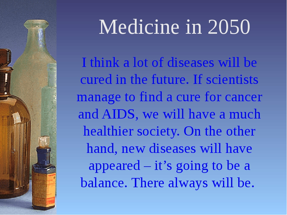 Medicine in 2050 I think a lot of diseases will be cured in the future. If sc...