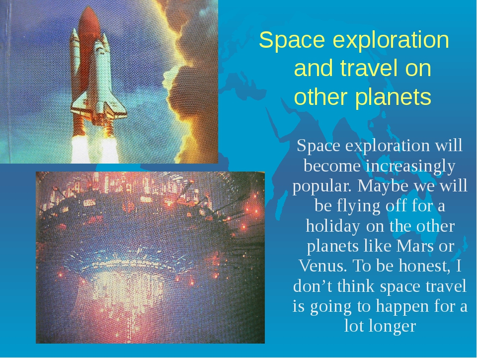 Space exploration and travel on other planets Space exploration will become...
