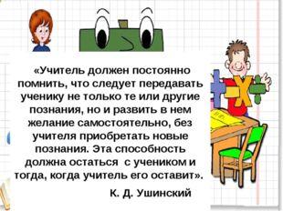 «Учитель должен постоянно помнить, что следует передавать ученику не только