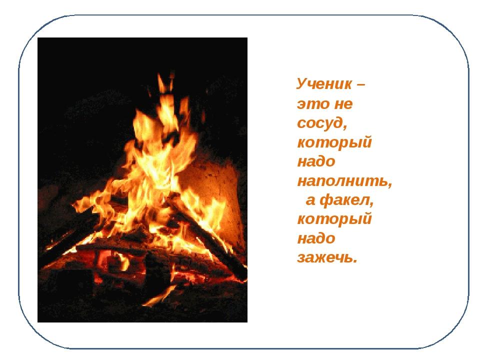 Ученик – это не сосуд, который надо наполнить, а факел, который надо зажечь....