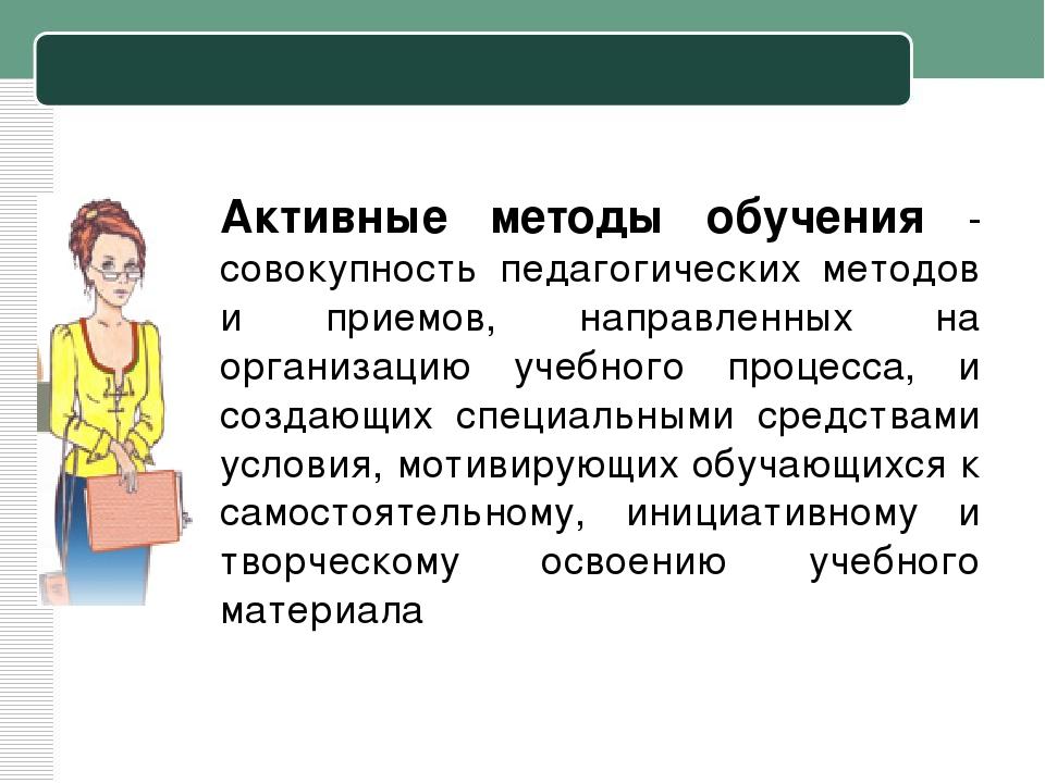 Активные методы обучения - совокупность педагогических методов и приемов, нап...