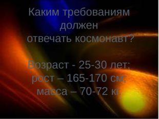 Каким требованиям должен отвечать космонавт? Возраст - 25-30 лет; рост – 165-
