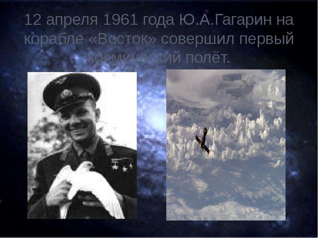 12 апреля 1961 года Ю.А.Гагарин на корабле «Восток» совершил первый космическ...