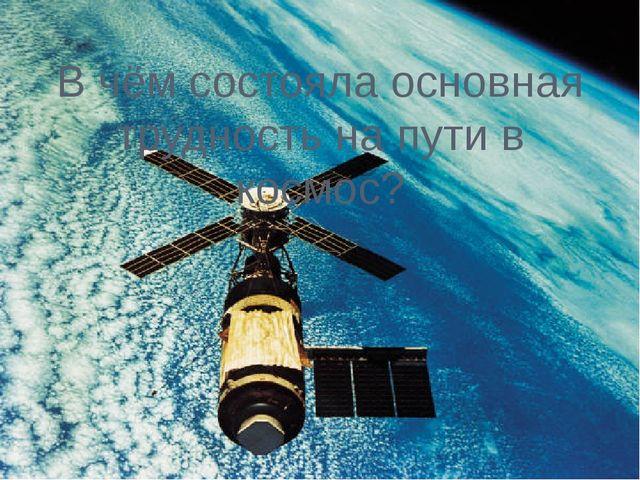 В чём состояла основная трудность на пути в космос?