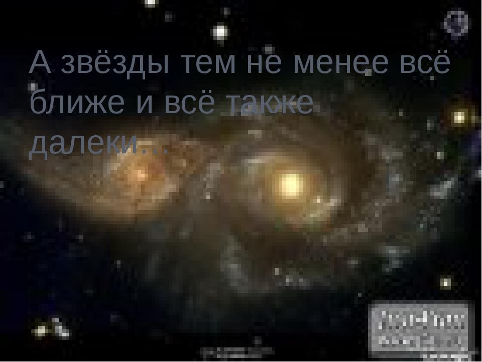 А звёзды тем не менее всё ближе и всё также далеки…