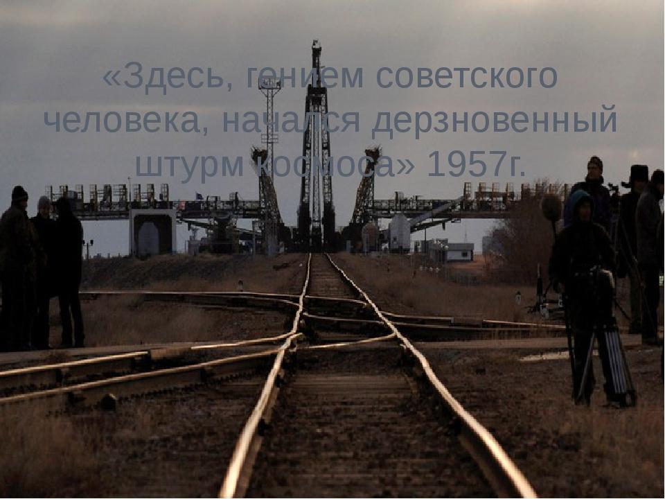 «Здесь, гением советского человека, начался дерзновенный штурм космоса» 1957г.