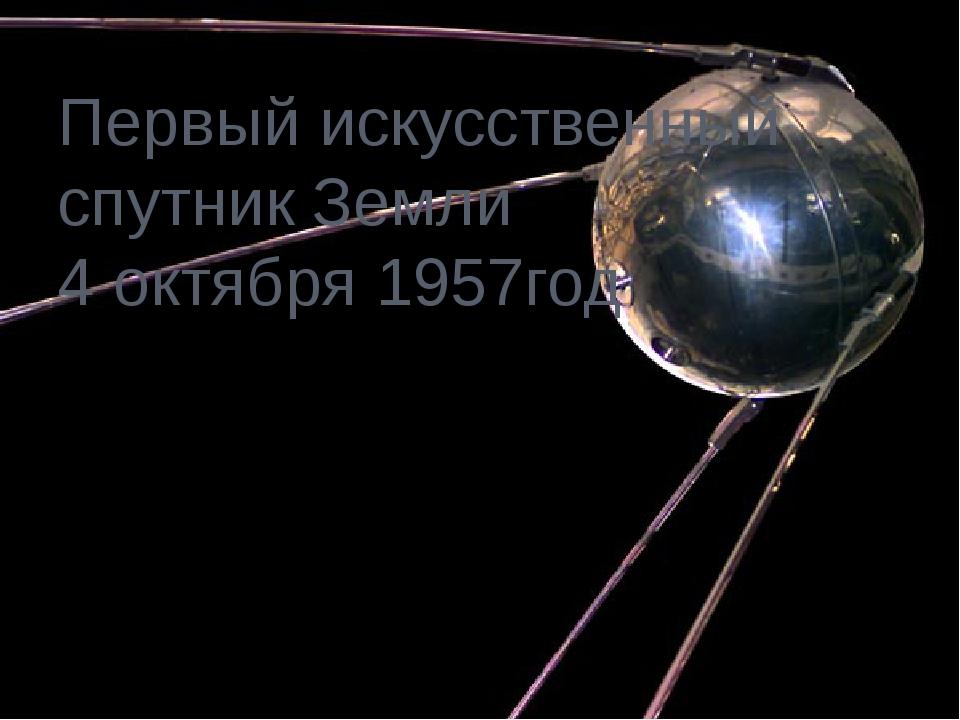 Первый искусственный спутник Земли 4 октября 1957год