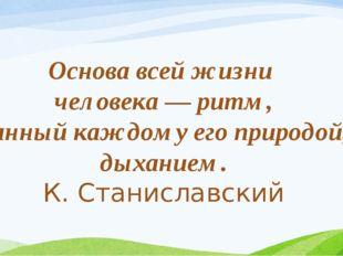 Основа всей жизни человека — ритм, данный каждому его природой, дыханием. К.