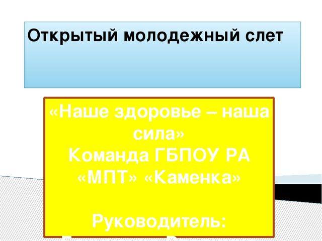 Открытый молодежный слет «Наше здоровье – наша сила» Команда ГБПОУ РА «МПТ» «...