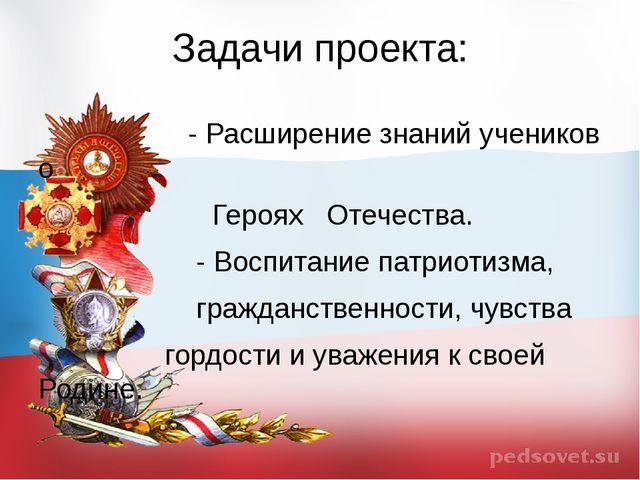 Задачи проекта: - Расширение знаний учеников о Героях Отечества. - Воспитание...