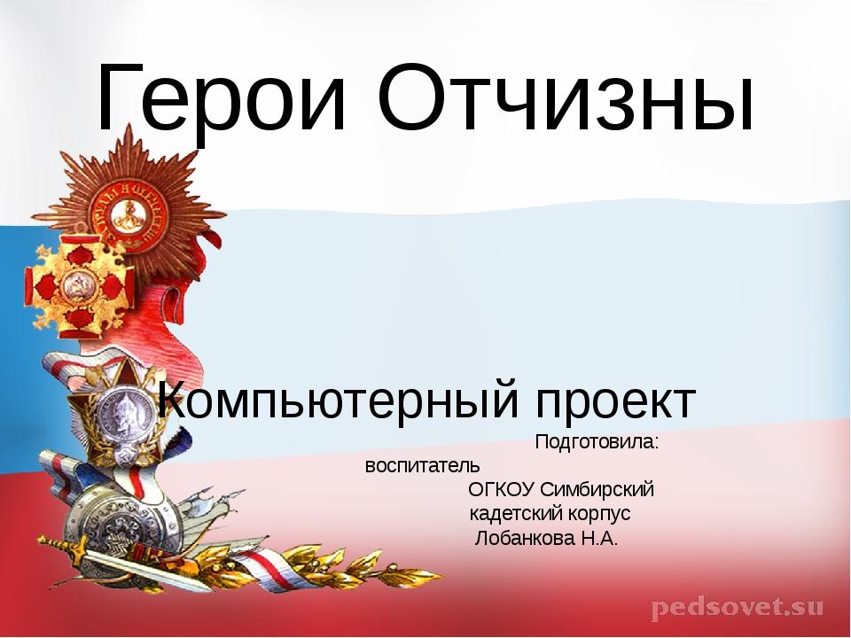 Герои Отчизны Компьютерный проект Подготовила: воспитатель ОГКОУ Симбирский к...