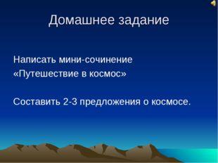 Домашнее задание Написать мини-сочинение «Путешествие в космос» Составить 2-3