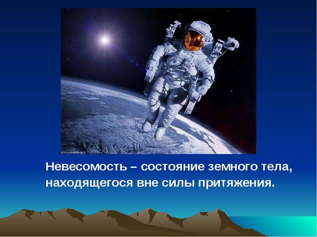 Невесомость – состояние земного тела, находящегося вне силы притяжения.