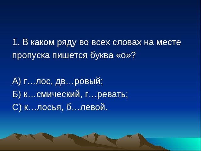 1. В каком ряду во всех словах на месте пропуска пишется буква «о»? А) г…лос,...