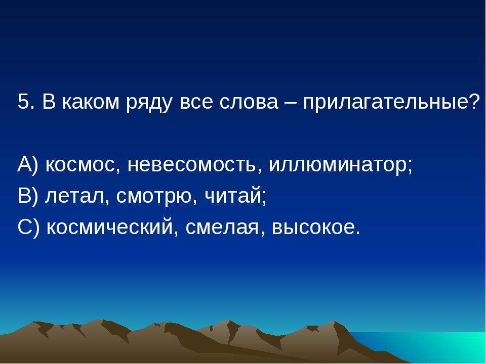 5. В каком ряду все слова – прилагательные? А) космос, невесомость, иллюминат...