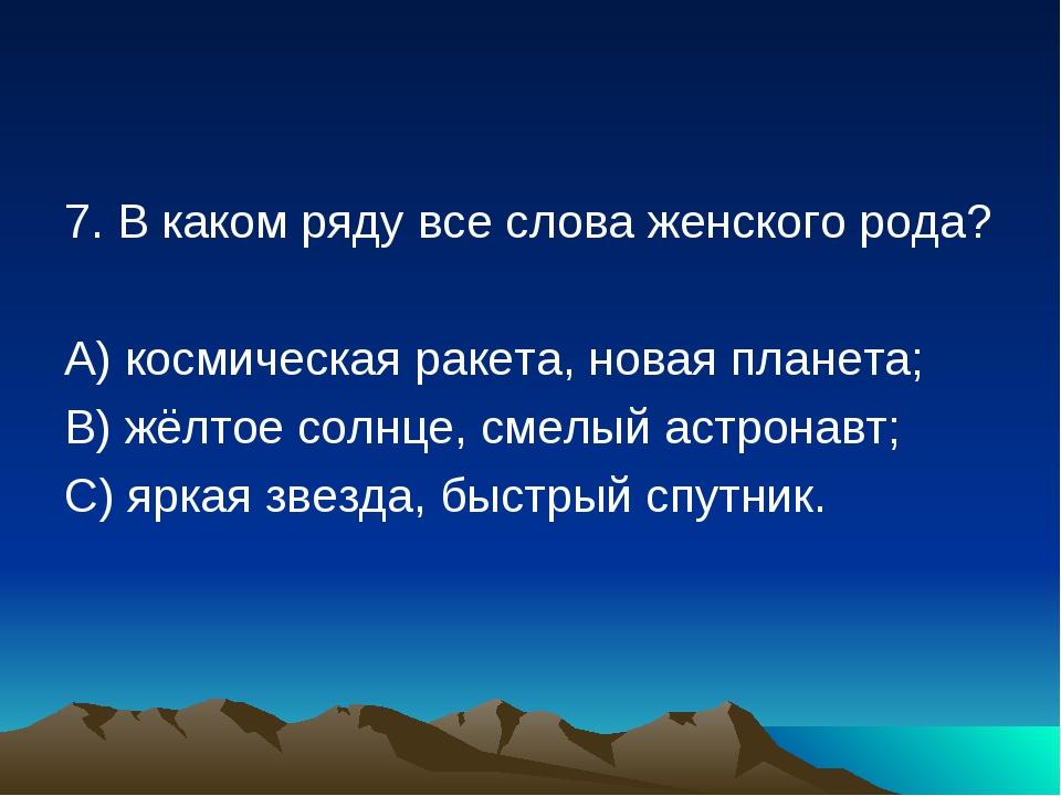 7. В каком ряду все слова женского рода? А) космическая ракета, новая планета...
