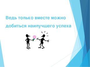 Ведь только вместе можно добиться наилучшего успеха