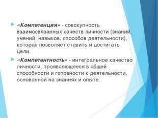 «Компетенция» - совокупность взаимосвязанных качеств личности (знаний, умений