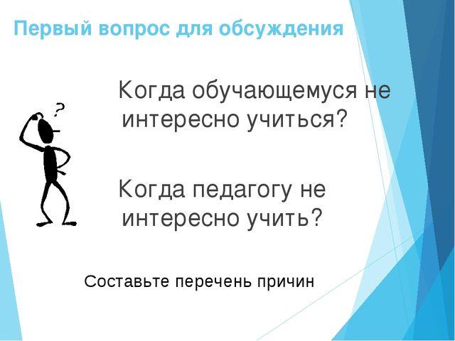 Первый вопрос для обсуждения Когда обучающемуся не интересно учиться? Когда п...