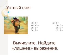 Устный счет Вычислите. Найдите «лишнее» выражение. 48 : 8 = 42 : 7 = 60 : 1