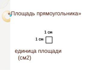 «Площадь прямоугольника» единица площади  (см2)