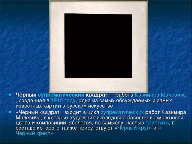 Чёрныйсупрематическийквадрат— работаКазимира Малевича, созданная в1915 г...