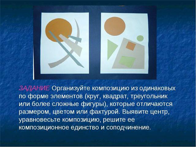 ЗАДАНИЕ Организуйте композицию из одинаковых по форме элементов (круг, квадра...