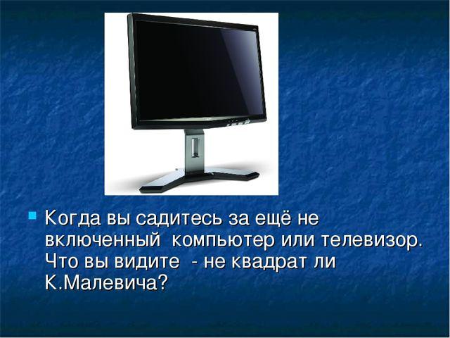 Когда вы садитесь за ещё не включенный компьютер или телевизор. Что вы видите...