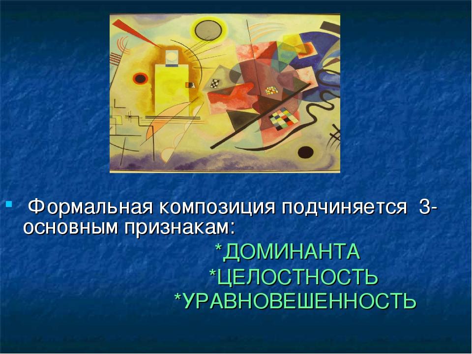 Формальная композиция подчиняется 3- основным признакам: *ДОМИНАНТА *ЦЕЛОСТН...