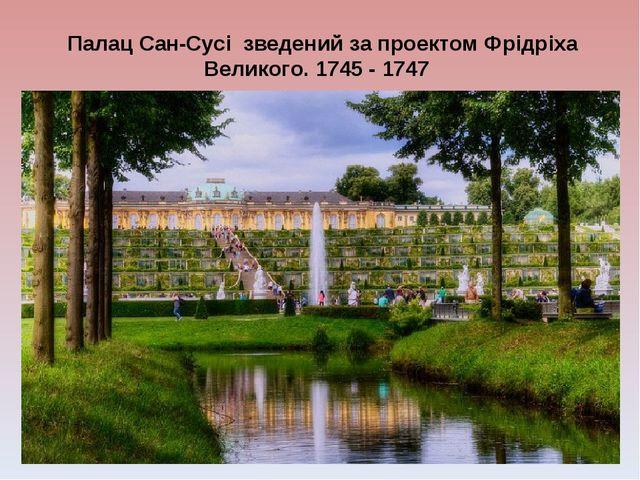 Палац Сан-Сусі зведений за проектом Фрідріха Великого. 1745 - 1747