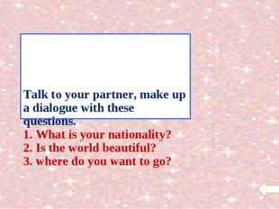 Talk to your partner, make up a dialogue with these questions. 1. What is yo