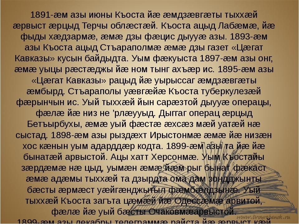 1891-æм азы июны Къоста йæ æмдзæвгæты тыххæй æрвыст æрцыдТерчы облæстæй. Къо...
