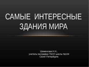 САМЫЕ ИНТЕРЕСНЫЕ ЗДАНИЯ МИРА Шиженская Н.Н., учитель географии ГБОУ школы №10