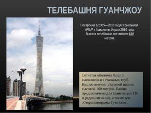 ТЕЛЕБАШНЯ ГУАНЧЖОУ Построена в 2005—2010 годах компанией ARUP к Азиатским Игр