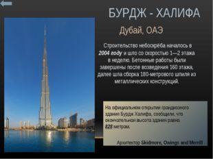 БУРДЖ - ХАЛИФА Строительство небоскрёба началось в 2004 году и шло со скорос