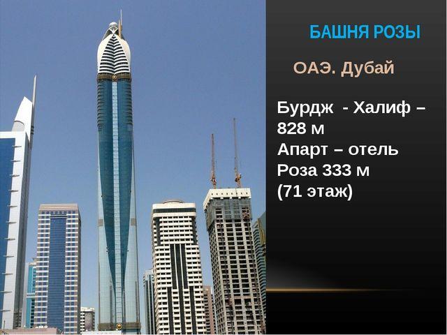 БАШНЯ РОЗЫ ОАЭ. Дубай Бурдж - Халиф – 828 м Апарт – отель Роза 333 м (71 этаж)