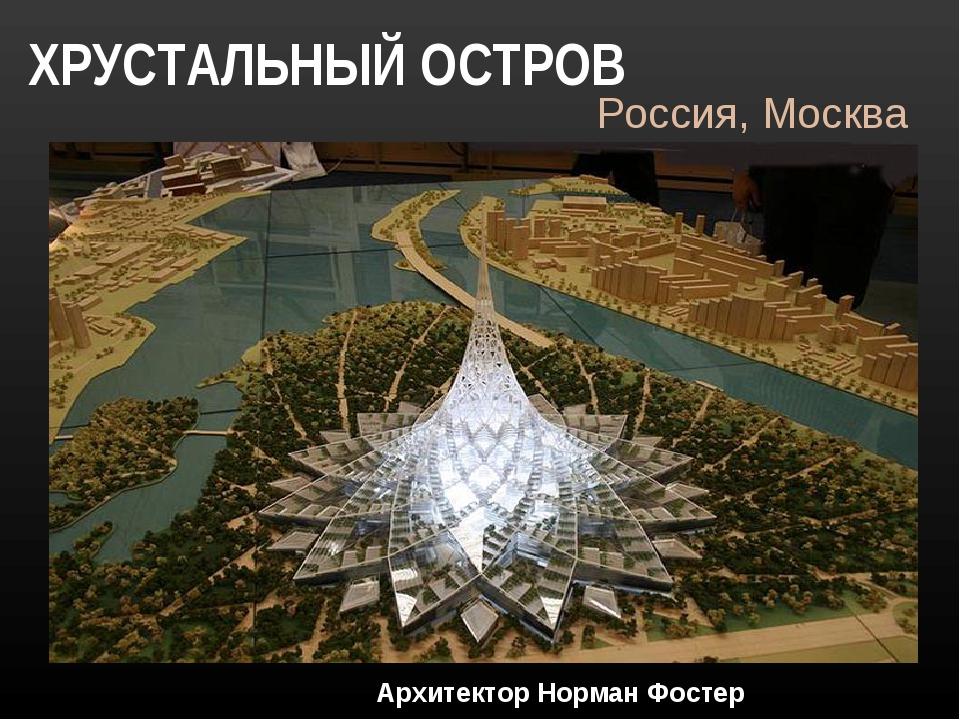 ХРУСТАЛЬНЫЙ ОСТРОВ Россия, Москва Архитектор Норман Фостер