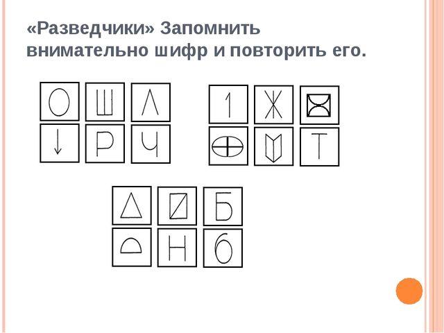 «Разведчики» Запомнить внимательно шифр и повторить его.