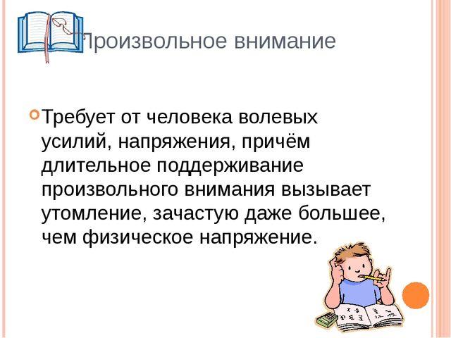 Произвольное внимание Требует от человека волевых усилий, напряжения, причём...
