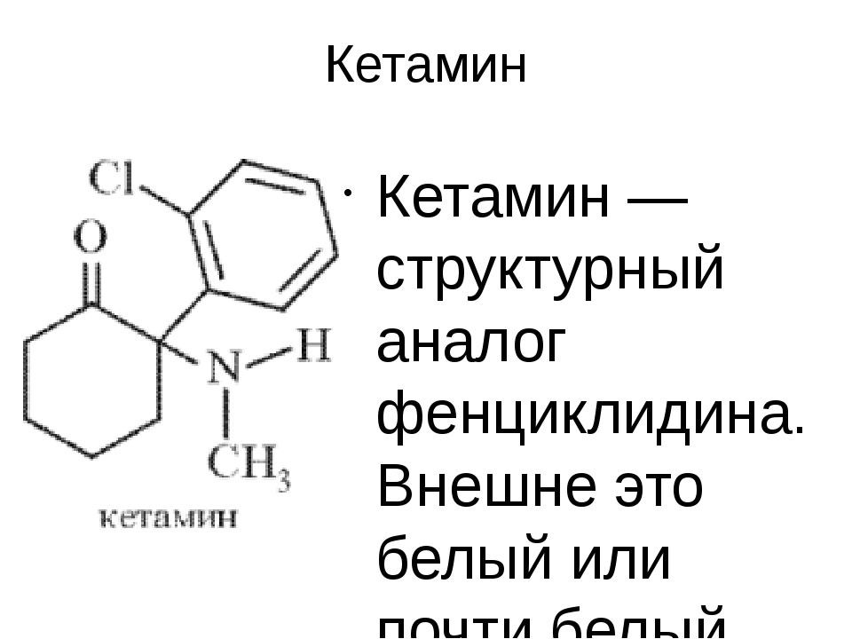 Кетамин Кетамин — структурный аналог фенциклидина. Внешне это белый или почти...