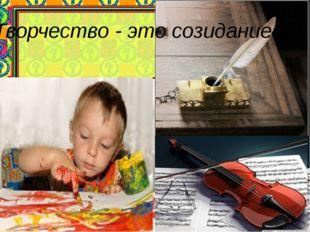 Творчество - это созидание...