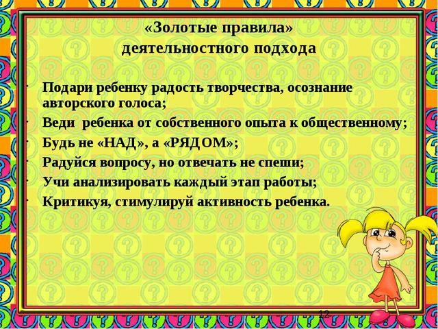 «Золотые правила» деятельностного подхода Подари ребенку радость творчества,...