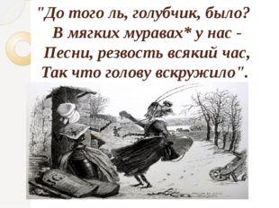 """""""До того ль, голубчик, было? В мягких муравах* у нас - Песни, резвость всяки"""